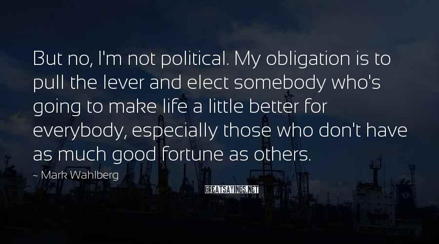 Mark Wahlberg Sayings: But no, I'm not political. My obligation is to pull the lever and elect somebody