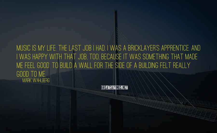 Mark Wahlberg Sayings: Music is my life. The last job I had, I was a bricklayer's apprentice. And