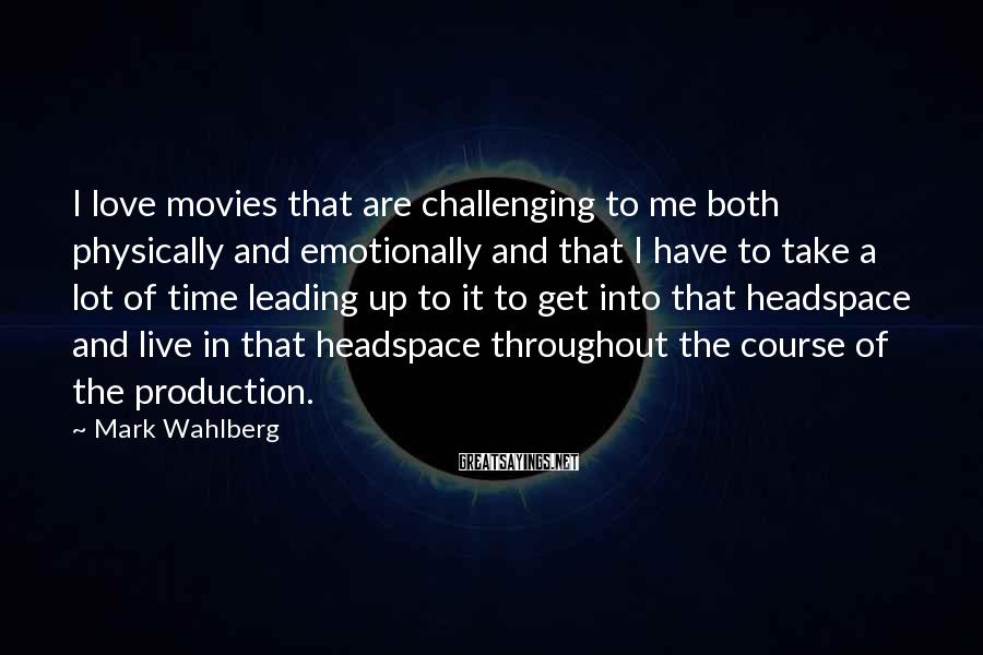Mark Wahlberg Sayings: I love movies that are challenging to me both physically and emotionally and that I