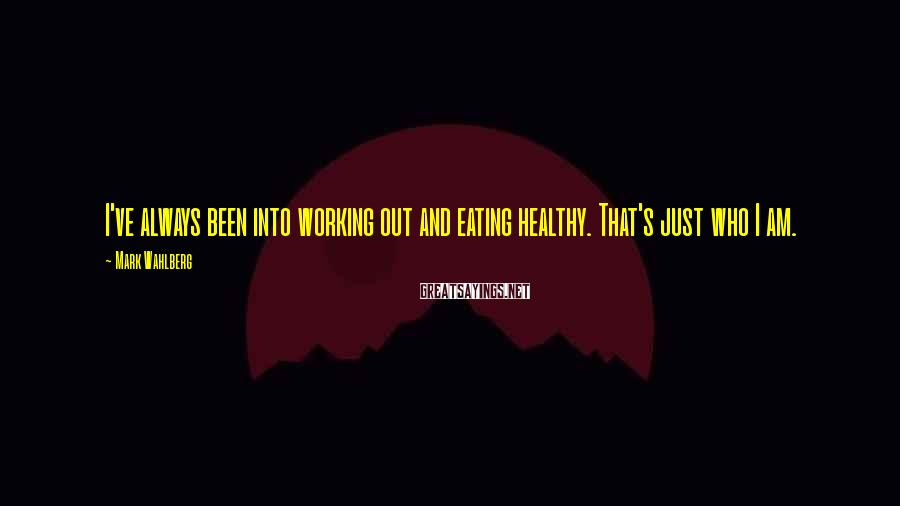 Mark Wahlberg Sayings: I've always been into working out and eating healthy. That's just who I am.