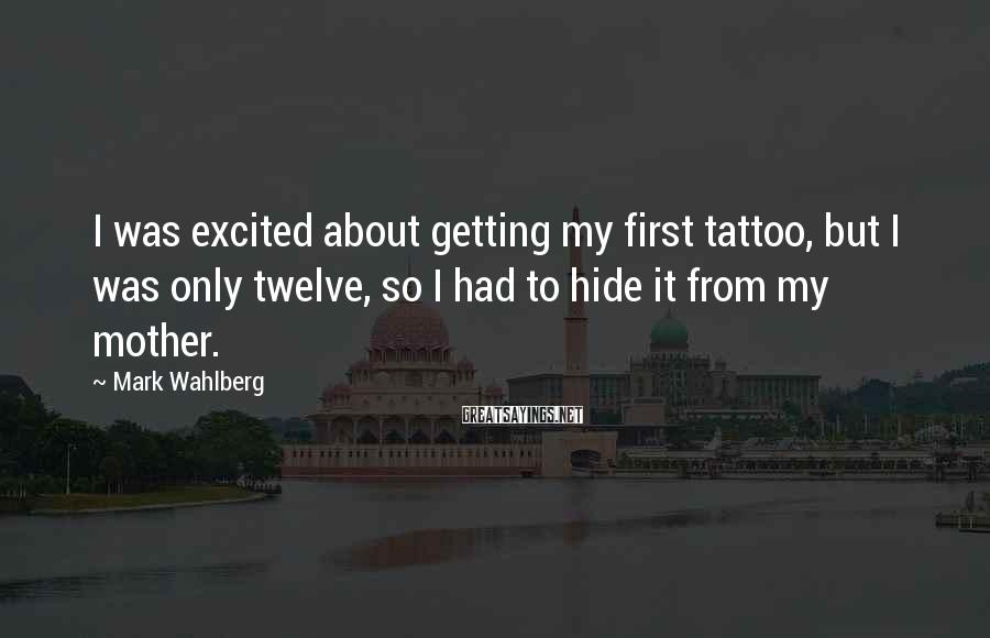 Mark Wahlberg Sayings: I was excited about getting my first tattoo, but I was only twelve, so I