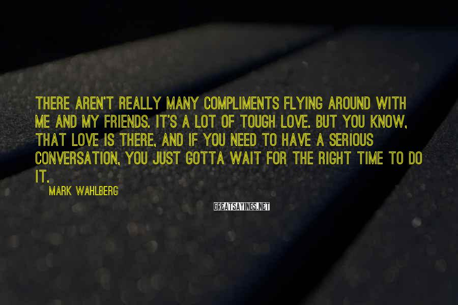 Mark Wahlberg Sayings: There aren't really many compliments flying around with me and my friends. It's a lot