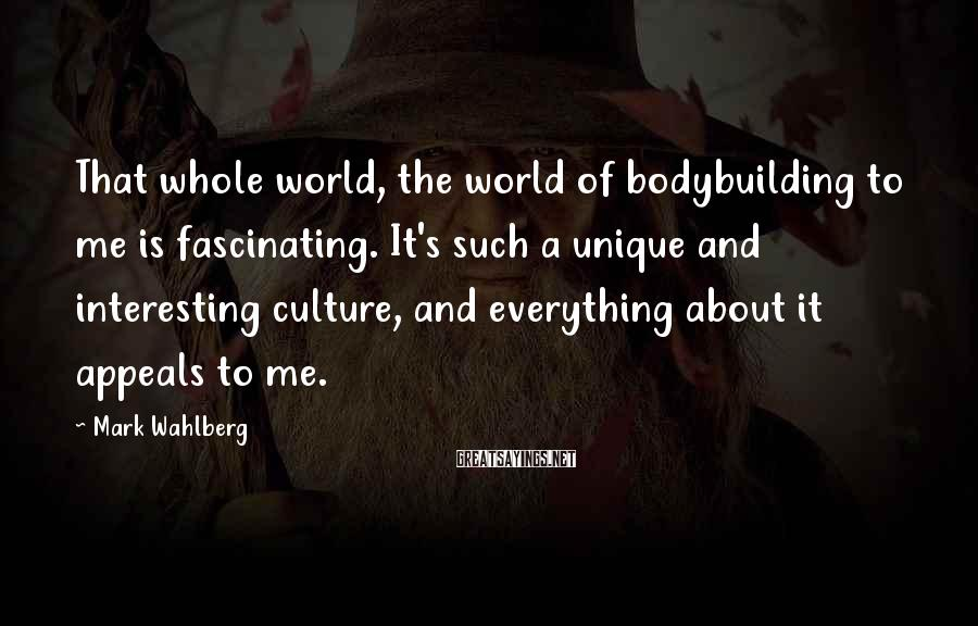 Mark Wahlberg Sayings: That whole world, the world of bodybuilding to me is fascinating. It's such a unique