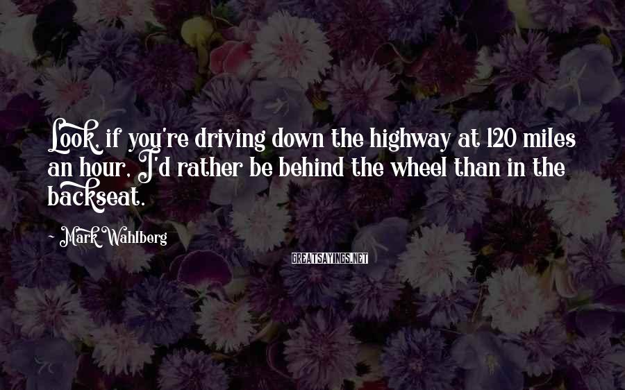 Mark Wahlberg Sayings: Look, if you're driving down the highway at 120 miles an hour, I'd rather be