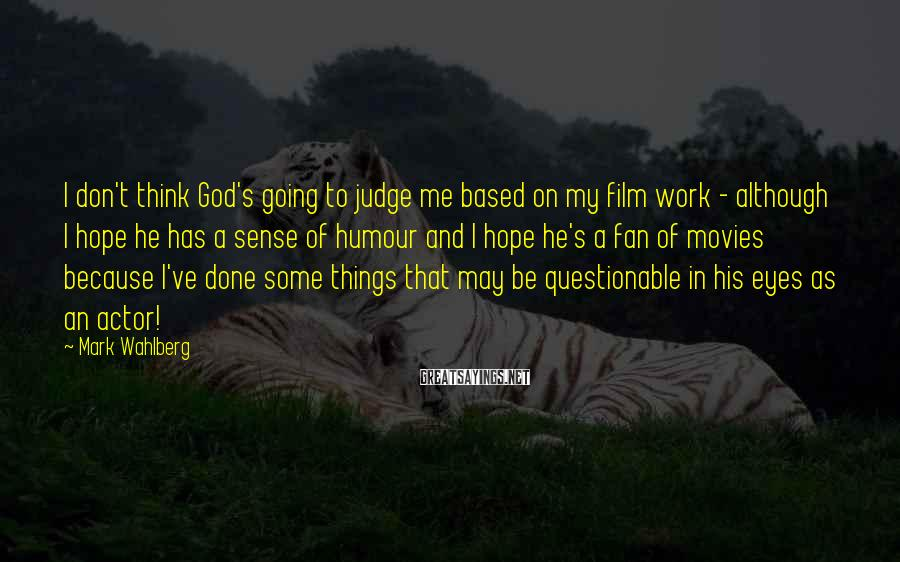 Mark Wahlberg Sayings: I don't think God's going to judge me based on my film work - although