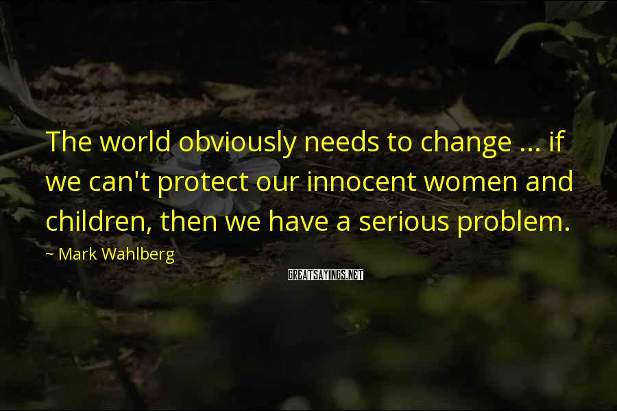 Mark Wahlberg Sayings: The world obviously needs to change ... if we can't protect our innocent women and