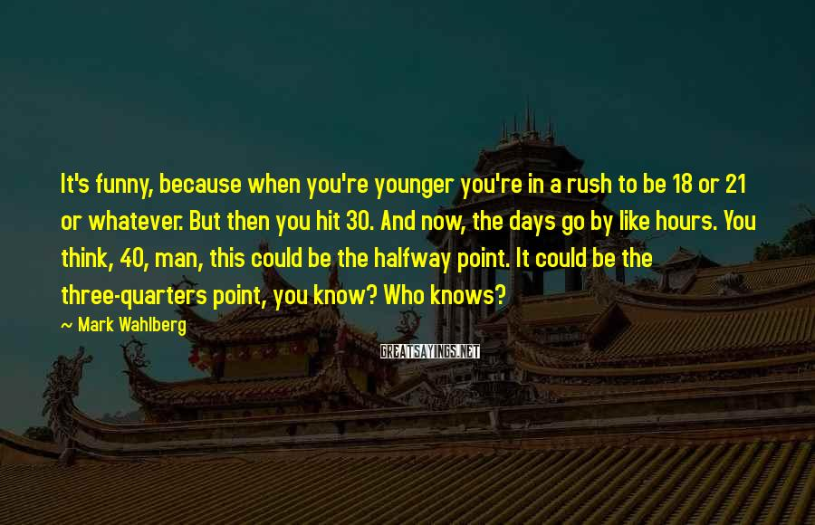 Mark Wahlberg Sayings: It's funny, because when you're younger you're in a rush to be 18 or 21