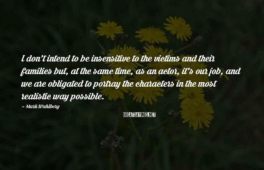 Mark Wahlberg Sayings: I don't intend to be insensitive to the victims and their families but, at the