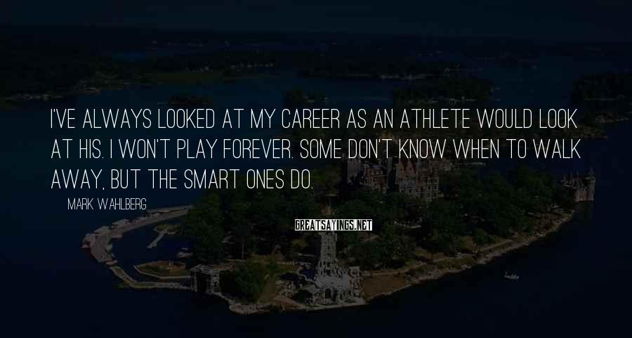 Mark Wahlberg Sayings: I've always looked at my career as an athlete would look at his. I won't