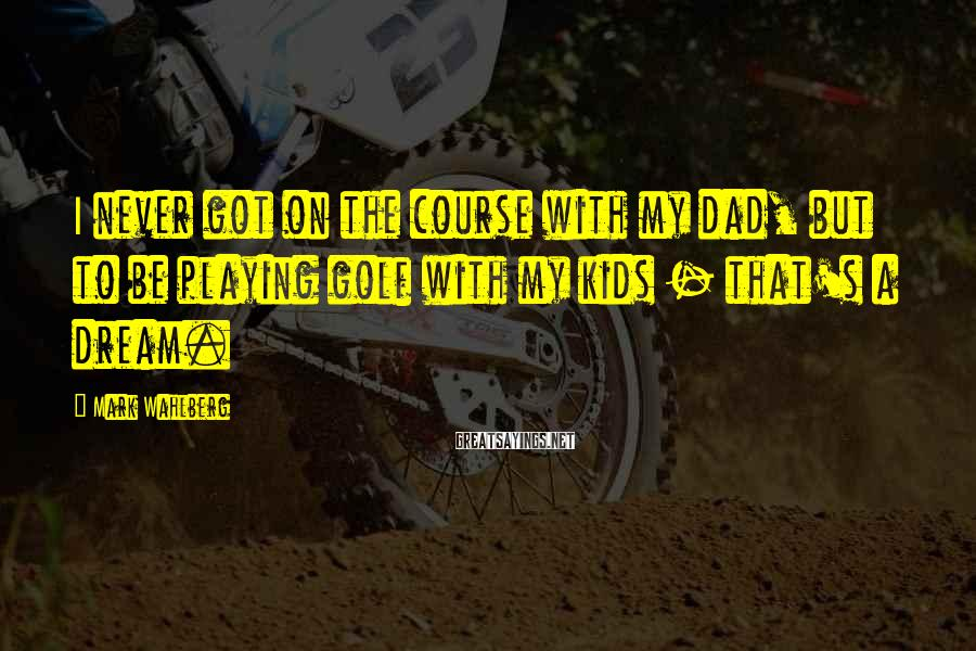Mark Wahlberg Sayings: I never got on the course with my dad, but to be playing golf with