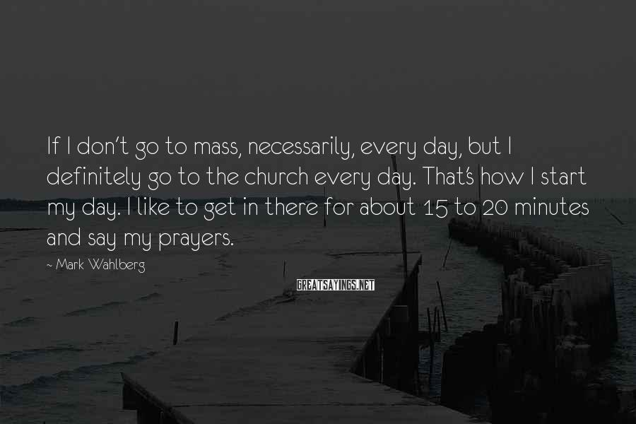 Mark Wahlberg Sayings: If I don't go to mass, necessarily, every day, but I definitely go to the