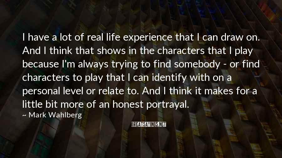 Mark Wahlberg Sayings: I have a lot of real life experience that I can draw on. And I