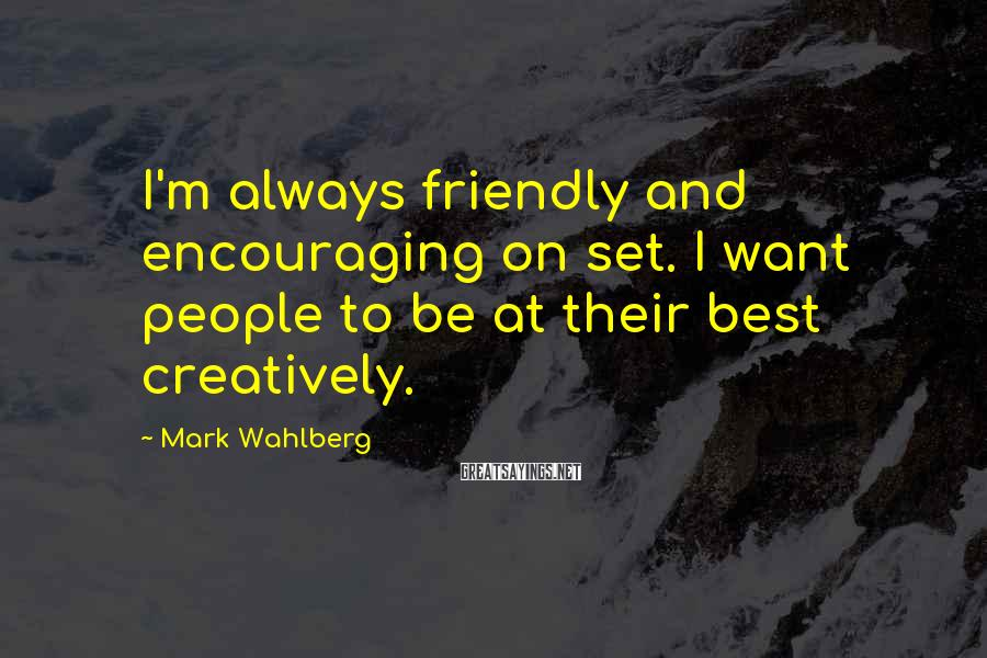 Mark Wahlberg Sayings: I'm always friendly and encouraging on set. I want people to be at their best