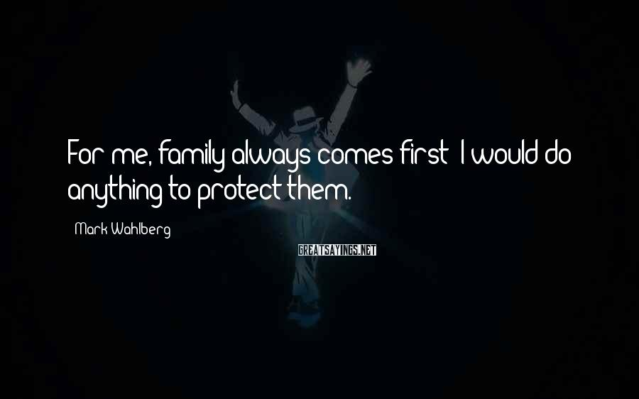 Mark Wahlberg Sayings: For me, family always comes first; I would do anything to protect them.