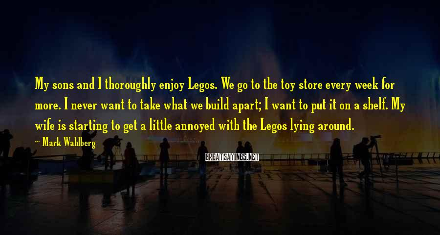 Mark Wahlberg Sayings: My sons and I thoroughly enjoy Legos. We go to the toy store every week