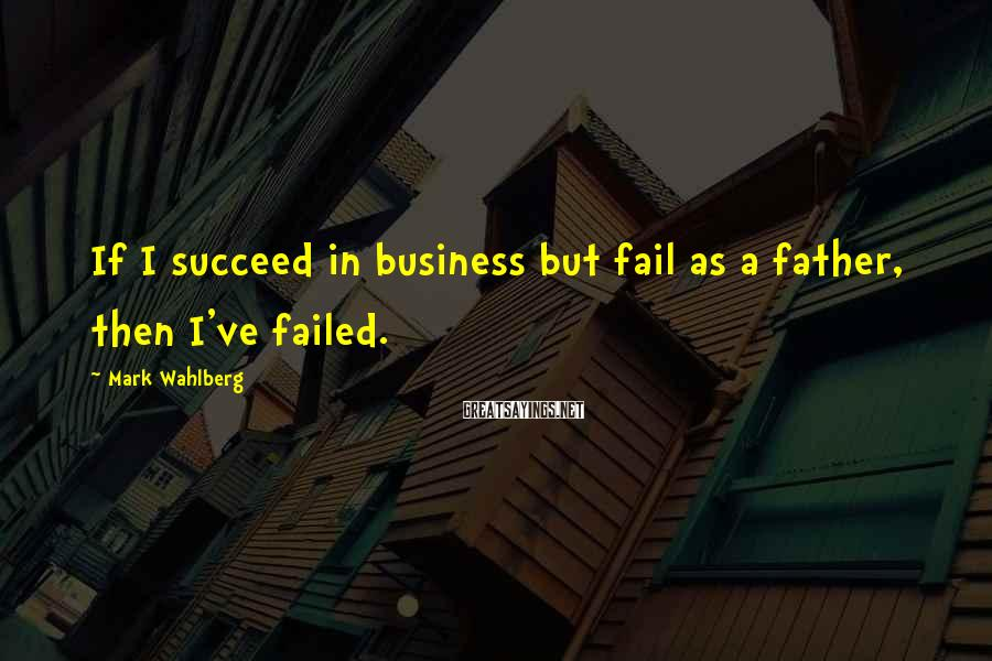 Mark Wahlberg Sayings: If I succeed in business but fail as a father, then I've failed.