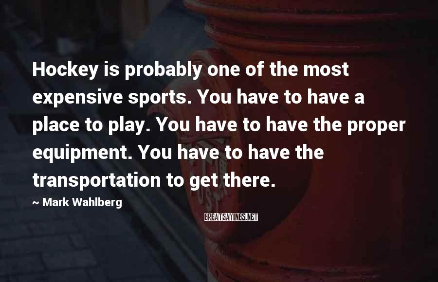 Mark Wahlberg Sayings: Hockey is probably one of the most expensive sports. You have to have a place