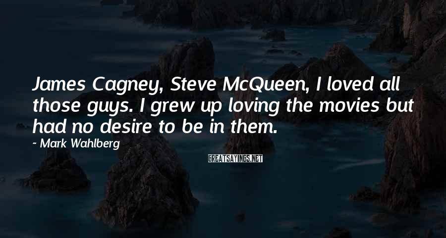 Mark Wahlberg Sayings: James Cagney, Steve McQueen, I loved all those guys. I grew up loving the movies
