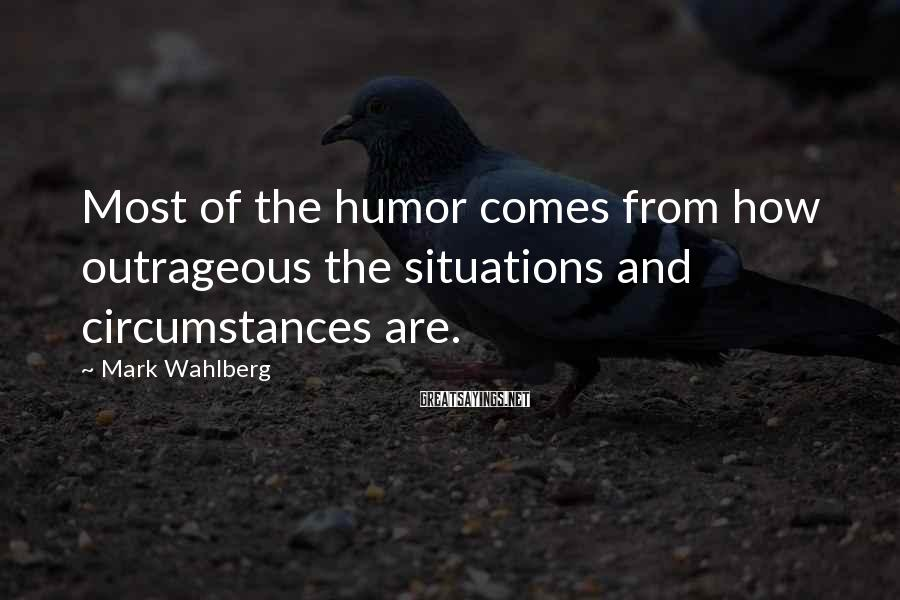 Mark Wahlberg Sayings: Most of the humor comes from how outrageous the situations and circumstances are.