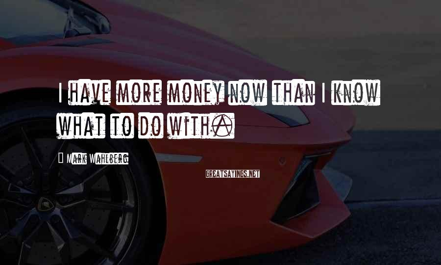 Mark Wahlberg Sayings: I have more money now than I know what to do with.