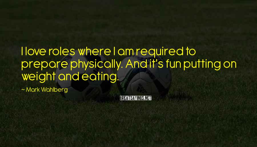 Mark Wahlberg Sayings: I love roles where I am required to prepare physically. And it's fun putting on
