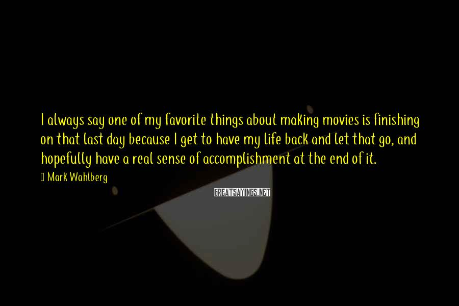 Mark Wahlberg Sayings: I always say one of my favorite things about making movies is finishing on that