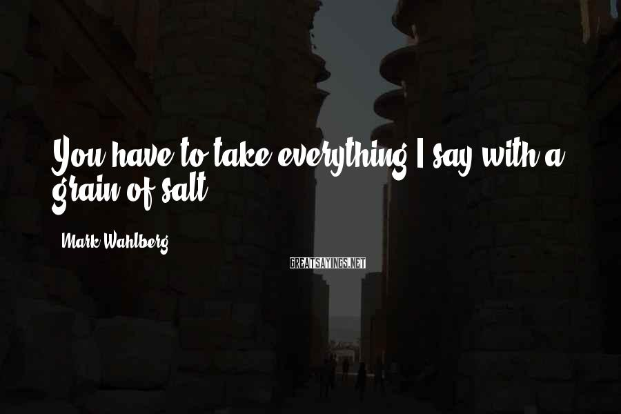 Mark Wahlberg Sayings: You have to take everything I say with a grain of salt.