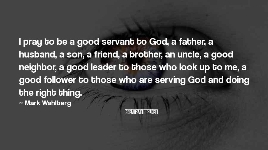 Mark Wahlberg Sayings: I pray to be a good servant to God, a father, a husband, a son,
