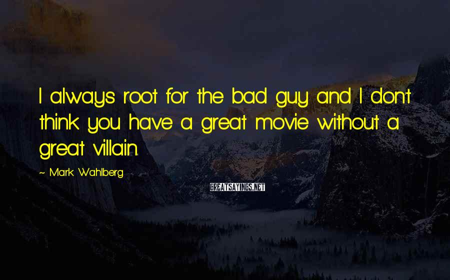 Mark Wahlberg Sayings: I always root for the bad guy and I don't think you have a great