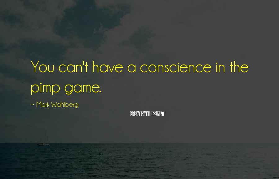 Mark Wahlberg Sayings: You can't have a conscience in the pimp game.