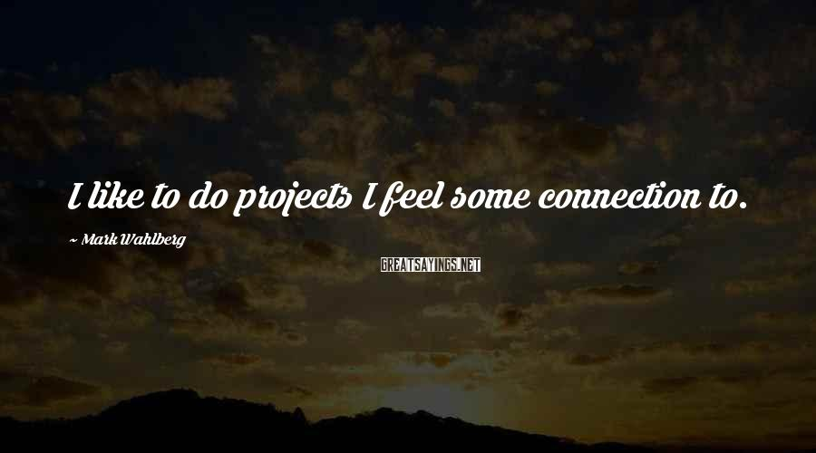 Mark Wahlberg Sayings: I like to do projects I feel some connection to.
