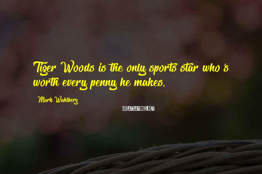Mark Wahlberg Sayings: Tiger Woods is the only sports star who's worth every penny he makes.