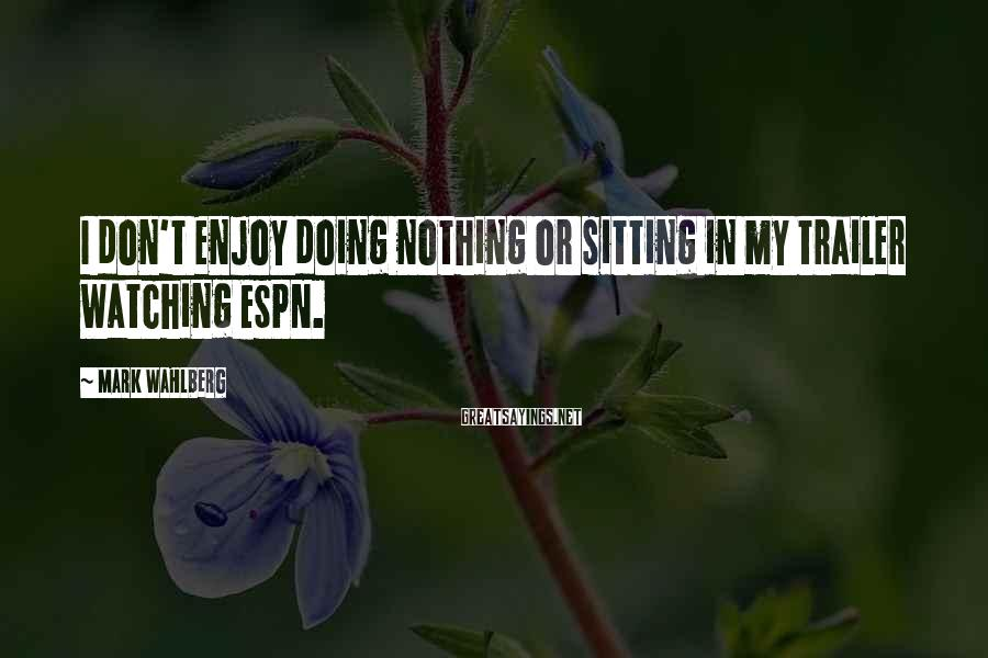 Mark Wahlberg Sayings: I don't enjoy doing nothing or sitting in my trailer watching ESPN.