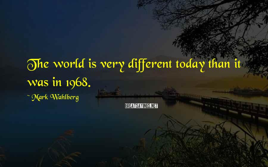 Mark Wahlberg Sayings: The world is very different today than it was in 1968.