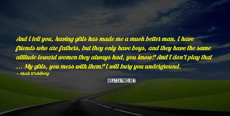 Mark Wahlberg Sayings: And I tell you, having girls has made me a much better man. I have