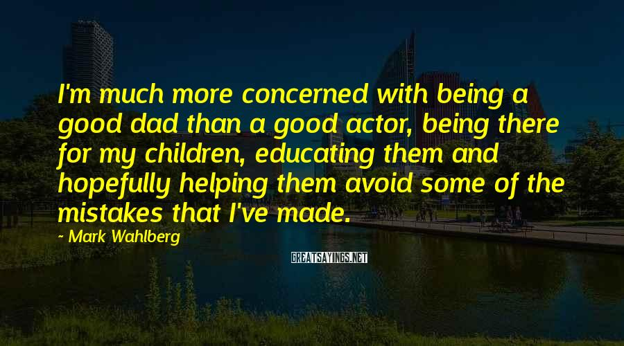 Mark Wahlberg Sayings: I'm much more concerned with being a good dad than a good actor, being there
