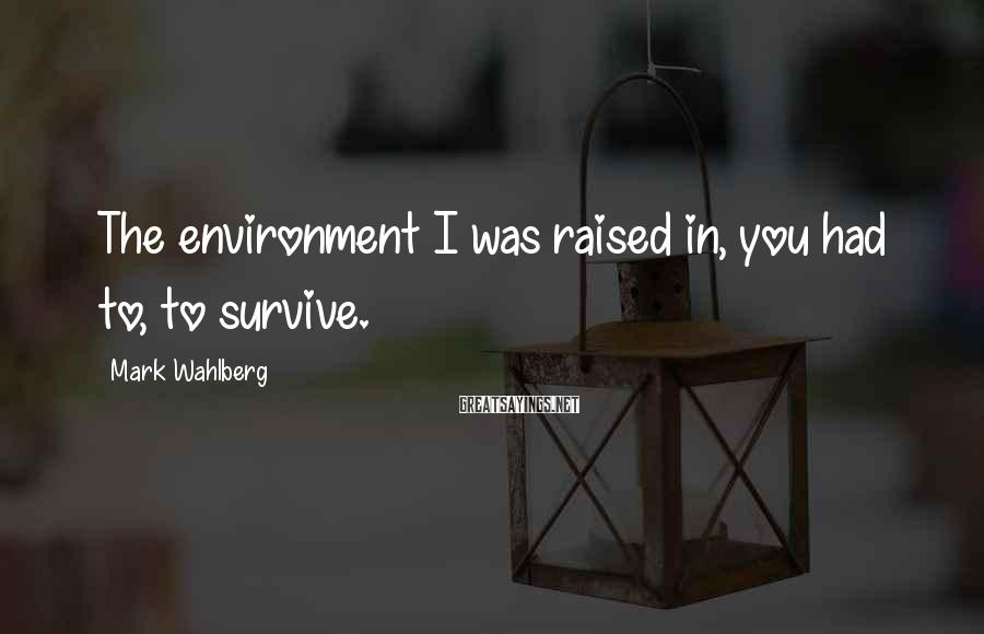 Mark Wahlberg Sayings: The environment I was raised in, you had to, to survive.