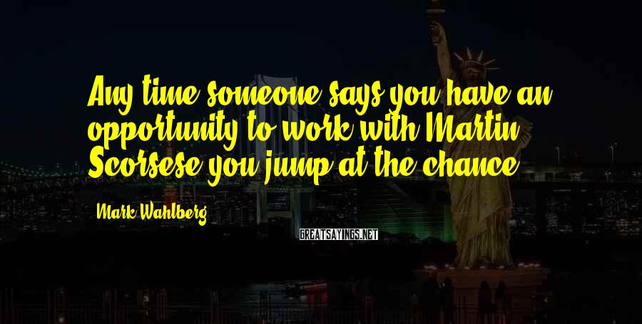 Mark Wahlberg Sayings: Any time someone says you have an opportunity to work with Martin Scorsese you jump