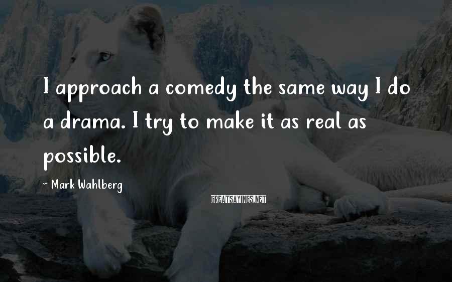 Mark Wahlberg Sayings: I approach a comedy the same way I do a drama. I try to make