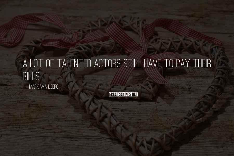 Mark Wahlberg Sayings: A lot of talented actors still have to pay their bills.