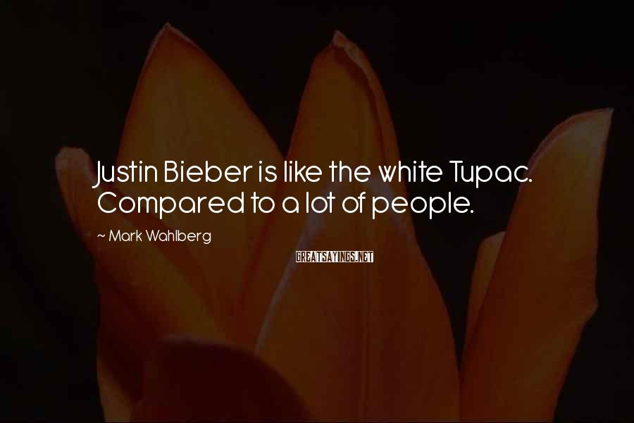 Mark Wahlberg Sayings: Justin Bieber is like the white Tupac. Compared to a lot of people.