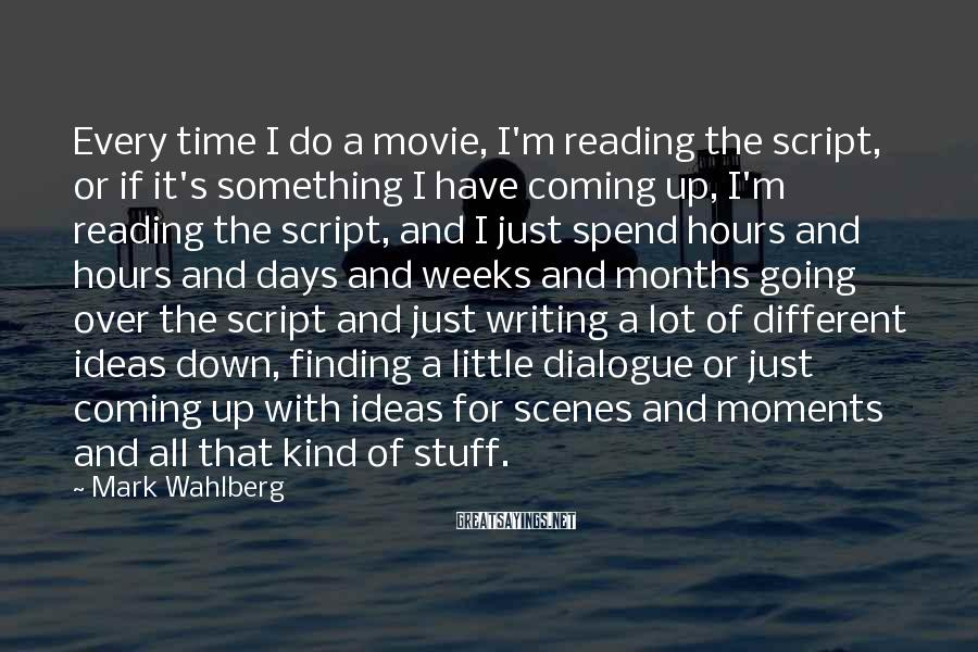 Mark Wahlberg Sayings: Every time I do a movie, I'm reading the script, or if it's something I