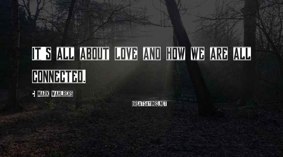 Mark Wahlberg Sayings: It's all about love and how we are all connected.
