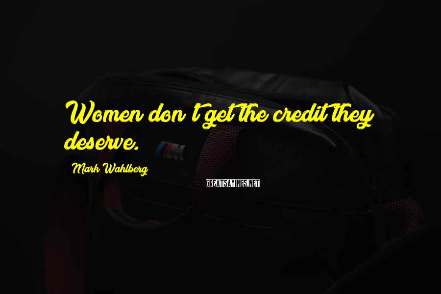 Mark Wahlberg Sayings: Women don't get the credit they deserve.