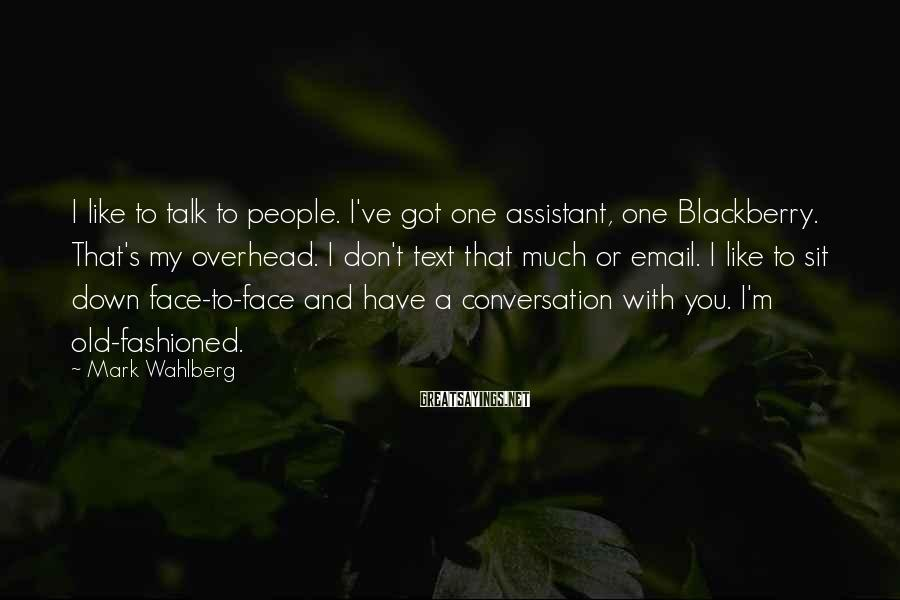 Mark Wahlberg Sayings: I like to talk to people. I've got one assistant, one Blackberry. That's my overhead.