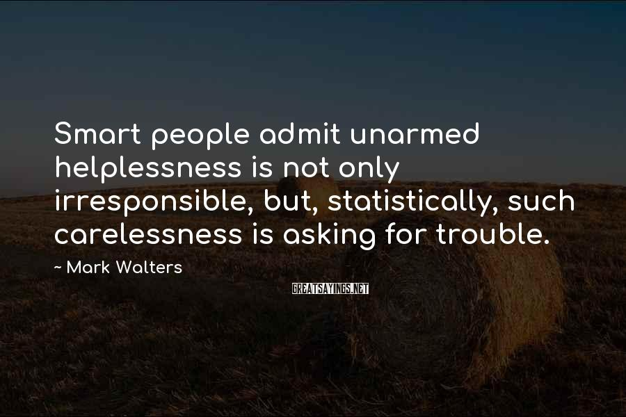 Mark Walters Sayings: Smart people admit unarmed helplessness is not only irresponsible, but, statistically, such carelessness is asking