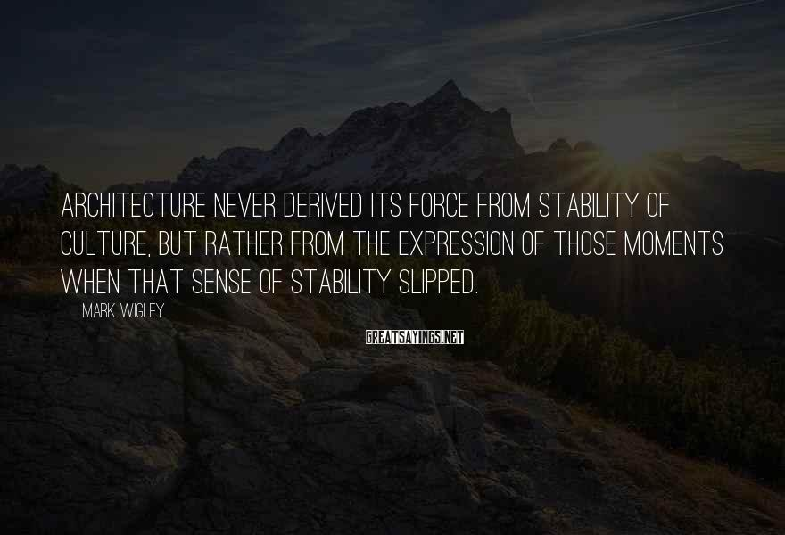 Mark Wigley Sayings: Architecture never derived its force from stability of culture, but rather from the expression of