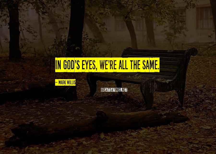 Mark Willis Sayings: In God's eyes, we're all the same.