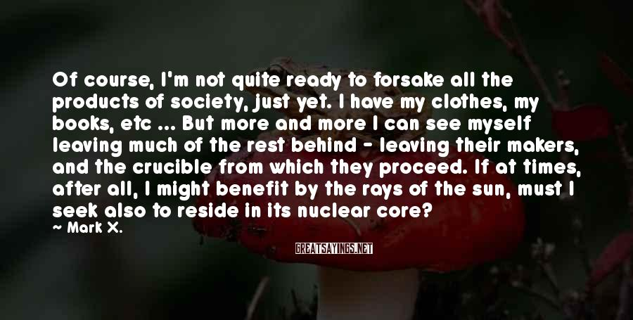 Mark X. Sayings: Of course, I'm not quite ready to forsake all the products of society, just yet.