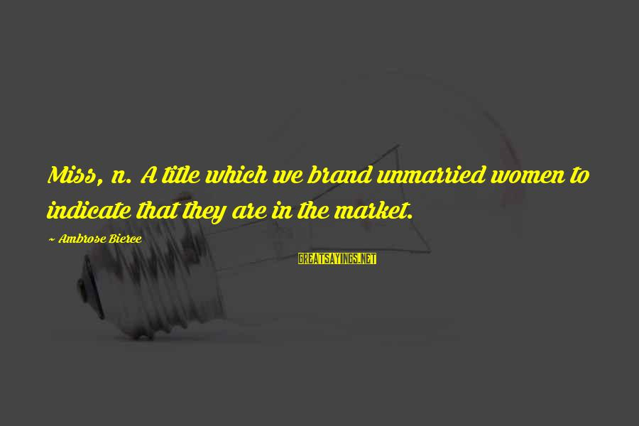 Market Sayings By Ambrose Bierce: Miss, n. A title which we brand unmarried women to indicate that they are in